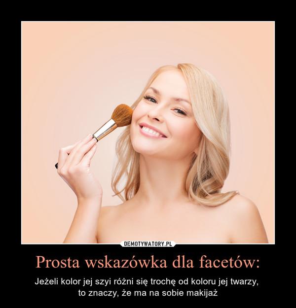 Prosta wskazówka dla facetów: – Jeżeli kolor jej szyi różni się trochę od koloru jej twarzy, to znaczy, że ma na sobie makijaż