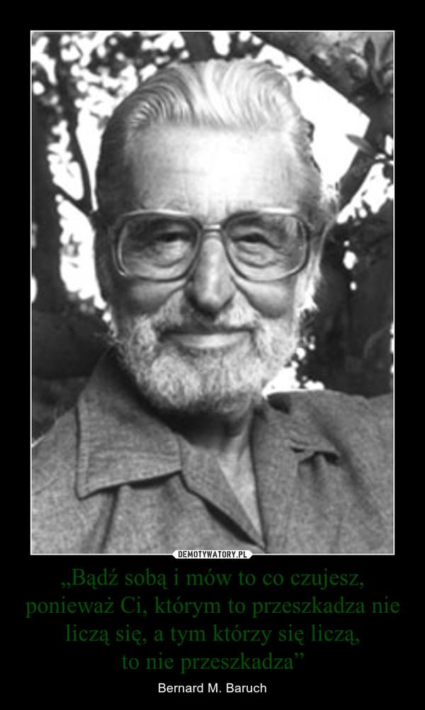 """""""Bądź sobą i mów to co czujesz, ponieważ Ci, którym to przeszkadza nie liczą się, a tym którzy się liczą,to nie przeszkadza"""" – Bernard M. Baruch"""