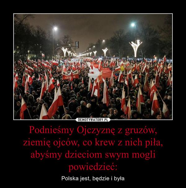 Podnieśmy Ojczyznę z gruzów,ziemię ojców, co krew z nich piła,abyśmy dzieciom swym mogli powiedzieć: – Polska jest, będzie i była