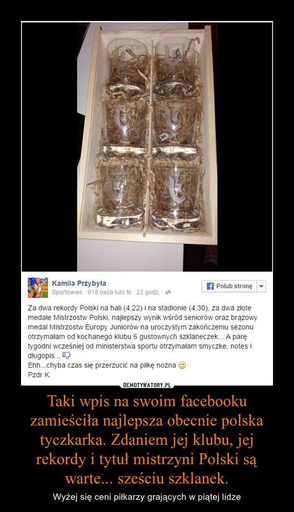 Taki wpis na swoim facebooku zamieściła najlepsza obecnie polska tyczkarka. Zdaniem jej klubu, jej rekordy i tytuł mistrzyni Polski są warte... sześciu szklanek. – Wyżej się ceni piłkarzy grających w piątej lidze