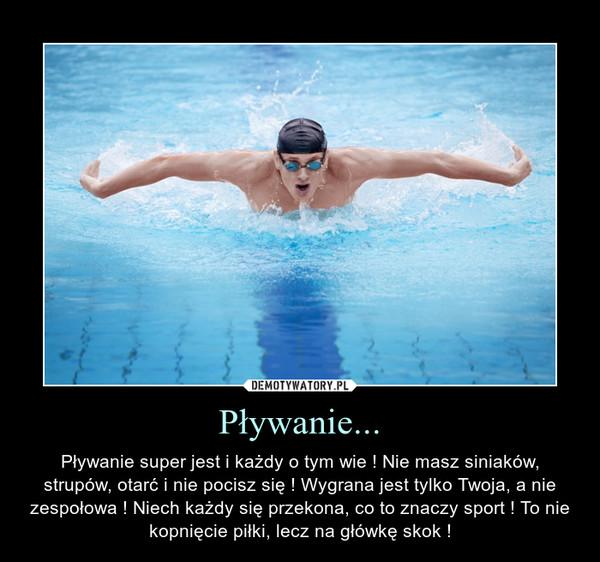 Pływanie... – Pływanie super jest i każdy o tym wie ! Nie masz siniaków, strupów, otarć i nie pocisz się ! Wygrana jest tylko Twoja, a nie zespołowa ! Niech każdy się przekona, co to znaczy sport ! To nie kopnięcie piłki, lecz na główkę skok !