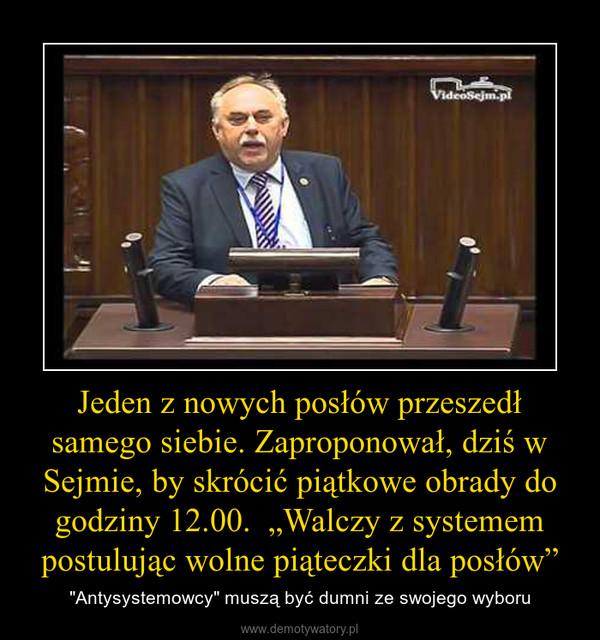 """Jeden z nowych posłów przeszedł samego siebie. Zaproponował, dziś w Sejmie, by skrócić piątkowe obrady do godziny 12.00.  """"Walczy z systemem postulując wolne piąteczki dla posłów"""" – """"Antysystemowcy"""" muszą być dumni ze swojego wyboru"""