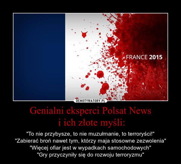 """Genialni eksperci Polsat News i ich złote myśli: – """"To nie przybysze, to nie muzułmanie, to terroryści!""""""""Zabierać broń nawet tym, którzy maja stosowne zezwolenia""""""""Więcej ofiar jest w wypadkach samochodowych""""""""Gry przyczyniły się do rozwoju terroryzmu"""""""