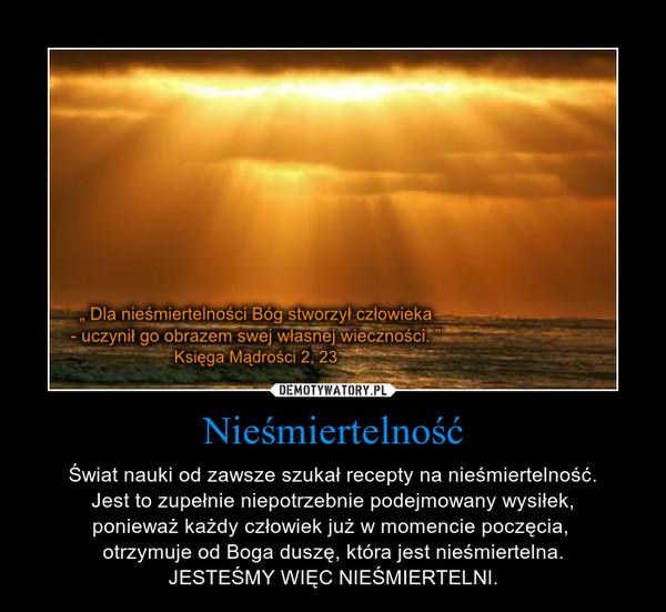 Nieśmiertelność – Świat nauki od zawsze szukał recepty na nieśmiertelność.Jest to zupełnie niepotrzebnie podejmowany wysiłek,ponieważ każdy człowiek już w momencie poczęcia, otrzymuje od Boga duszę, która jest nieśmiertelna.JESTEŚMY WIĘC NIEŚMIERTELNI.