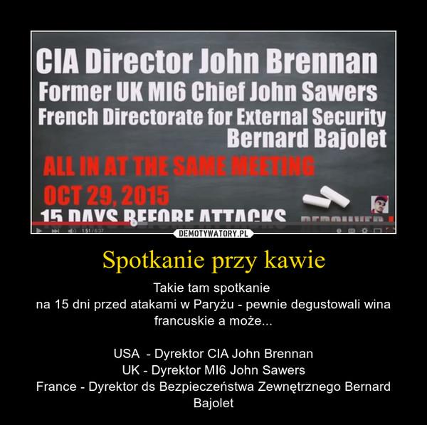 Spotkanie przy kawie – Takie tam spotkanie na 15 dni przed atakami w Paryżu - pewnie degustowali wina francuskie a może...USA  - Dyrektor CIA John BrennanUK - Dyrektor MI6 John SawersFrance - Dyrektor ds Bezpieczeństwa Zewnętrznego Bernard Bajolet