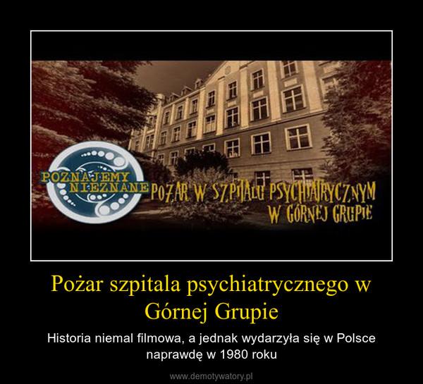 Pożar szpitala psychiatrycznego w Górnej Grupie – Historia niemal filmowa, a jednak wydarzyła się w Polsce naprawdę w 1980 roku