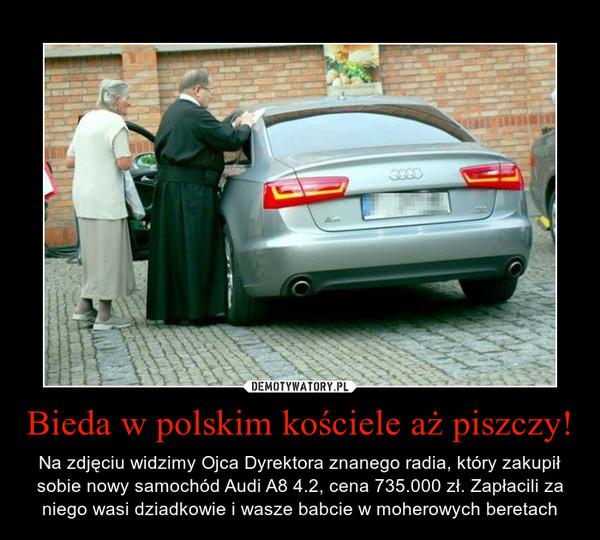 Bieda w polskim kościele aż piszczy! – Na zdjęciu widzimy Ojca Dyrektora znanego radia, który zakupił sobie nowy samochód Audi A8 4.2, cena 735.000 zł. Zapłacili za niego wasi dziadkowie i wasze babcie w moherowych beretach