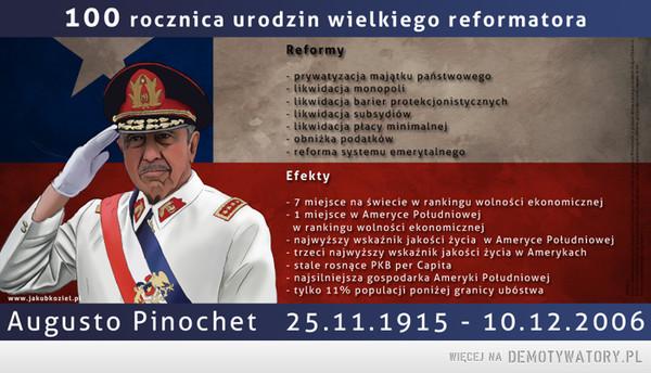 Augusto Pinochet 25.11.1915-10.12.2006 – 100 lat temu urodził się jeden z największych reformatorów ekonomicznych w historii. Swoimi wolnorynkowymi reformami sprawił, że dziś Chile jest najsilniejszym ekonomicznie krajem Ameryki Południowej. Jednocześnie jako dyktator brutalnie likwidował komunistyczną i socjalistyczną opozycję. Czy tylko przy pomocy dyktatury i przemocą można wprowadzić wolny rynek?