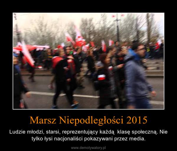 Marsz Niepodległości 2015 – Ludzie młodzi, starsi, reprezentujący każdą  klasę społeczną. Nie tylko łysi nacjonaliści pokazywani przez media.