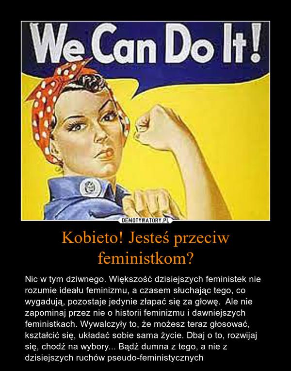 Kobieto! Jesteś przeciw feministkom? – Nic w tym dziwnego. Większość dzisiejszych feministek nie rozumie ideału feminizmu, a czasem słuchając tego, co wygadują, pozostaje jedynie złapać się za głowę.  Ale nie zapominaj przez nie o historii feminizmu i dawniejszych feministkach. Wywalczyły to, że możesz teraz głosować, kształcić się, układać sobie sama życie. Dbaj o to, rozwijaj się, chodź na wybory... Bądź dumna z tego, a nie z dzisiejszych ruchów pseudo-feministycznych