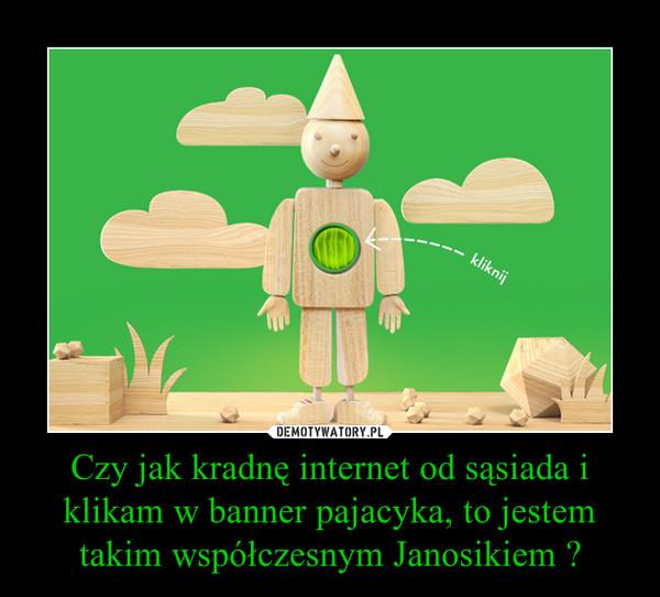 Czy jak kradnę internet od sąsiada i klikam w banner pajacyka, to jestem takim współczesnym Janosikiem ? –