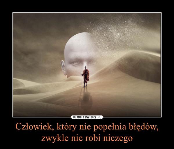 Człowiek, który nie popełnia błędów,zwykle nie robi niczego –