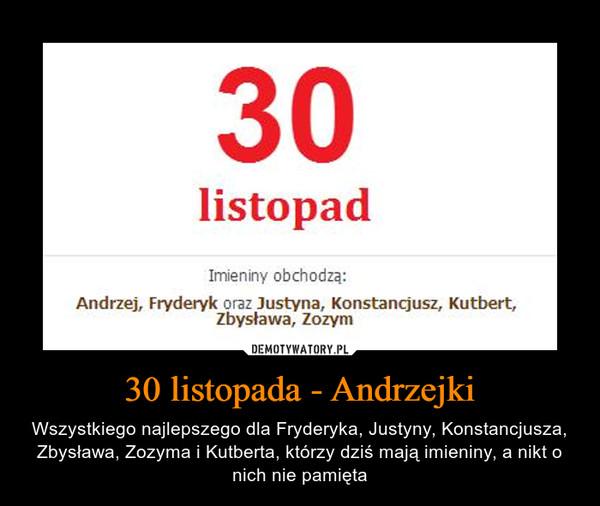 30 listopada - Andrzejki – Wszystkiego najlepszego dla Fryderyka, Justyny, Konstancjusza, Zbysława, Zozyma i Kutberta, którzy dziś mają imieniny, a nikt o nich nie pamięta