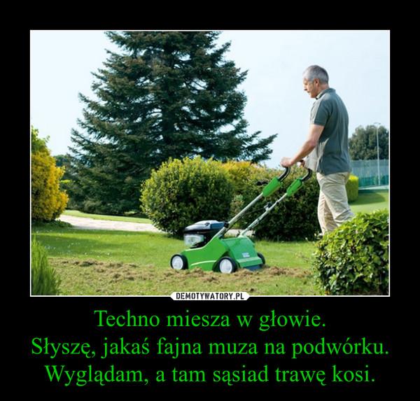 Techno miesza w głowie.Słyszę, jakaś fajna muza na podwórku.Wyglądam, a tam sąsiad trawę kosi. –