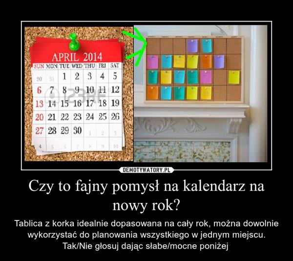Czy to fajny pomysł na kalendarz na nowy rok? – Tablica z korka idealnie dopasowana na cały rok, można dowolnie wykorzystać do planowania wszystkiego w jednym miejscu. Tak/Nie głosuj dając słabe/mocne poniżej