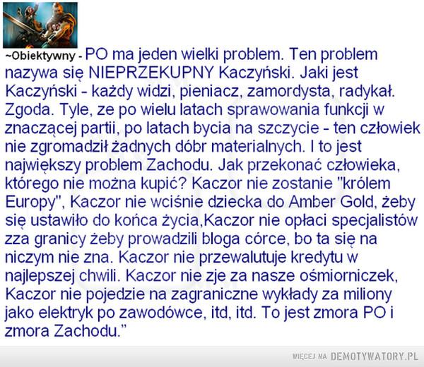 """Kaczyński –  -Obiektywny - PO ma jeden wielki problem. Ten problem nazywa się NIEPRZEKUPNY Kaczyński Jaki jest Kaczyński - każdy widzi, pieniacz, zamordysta, radykał. Zgoda. Tyle, ze po wielu latach sprawowania funkcji w znaczącej partii, po latach bycia na szczycie - ten człowiek nie zgromadził żadnych dóbr materialnych. I to jest największy problem Zachodu. Jak przekonać człowieka, którego nie można kupić? Kaczor nie zostanie """"królem Europy"""", Kaczor nie wciśnie dziecka do Amber Gold, żeby się ustawiło do końca życia,Kaczor nie opłaci specjalistów zza granicy żeby prowadzili bloga córce, bo ta się na niczym nie zna Kaczor nie przewalutuje kredytu w najlepszej chwili. Kaczor nie zje za nasze ośmiorniczek, Kaczor nie pojedzie na zagraniczne wykłady za miliony jako elektryk po zawodówce, itd, itd. To jest zmora PO i zmora Zachodu."""""""