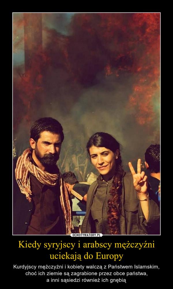 Kiedy syryjscy i arabscy mężczyźni uciekają do Europy – Kurdyjscy mężczyźni i kobiety walczą z Państwem Islamskim, choć ich ziemie są zagrabione przez obce państwa,a inni sąsiedzi również ich gnębią