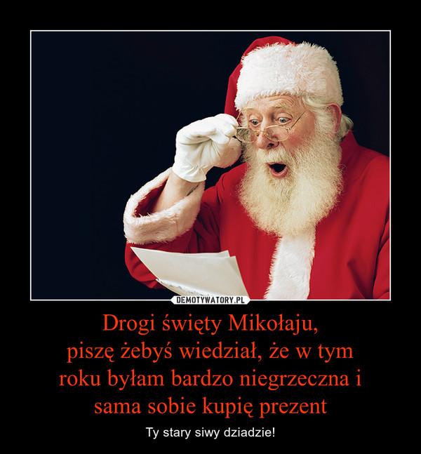 Drogi święty Mikołaju,piszę żebyś wiedział, że w tym roku byłam bardzo niegrzeczna i sama sobie kupię prezent – Ty stary siwy dziadzie!