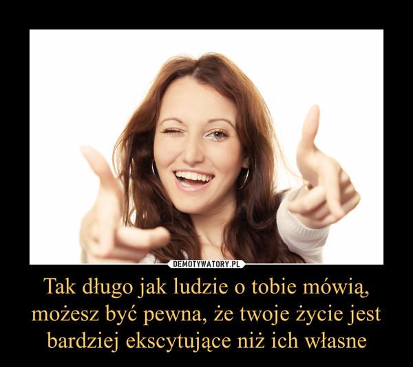 Tak długo jak ludzie o tobie mówią, możesz być pewna, że twoje życie jest bardziej ekscytujące niż ich własne –