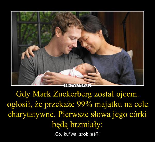 """Gdy Mark Zuckerberg został ojcem. ogłosił, że przekaże 99% majątku na cele charytatywne. Pierwsze słowa jego córki będą brzmiały: – """"Co, ku*wa, zrobiłeś?!"""""""