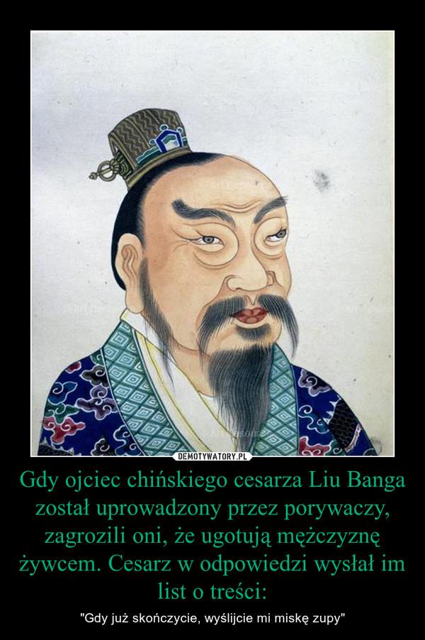 """Gdy ojciec chińskiego cesarza Liu Banga został uprowadzony przez porywaczy, zagrozili oni, że ugotują mężczyznę żywcem. Cesarz w odpowiedzi wysłał im list o treści: – """"Gdy już skończycie, wyślijcie mi miskę zupy"""""""