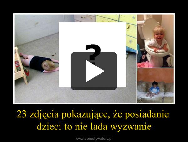 23 zdjęcia pokazujące, że posiadanie dzieci to nie lada wyzwanie –