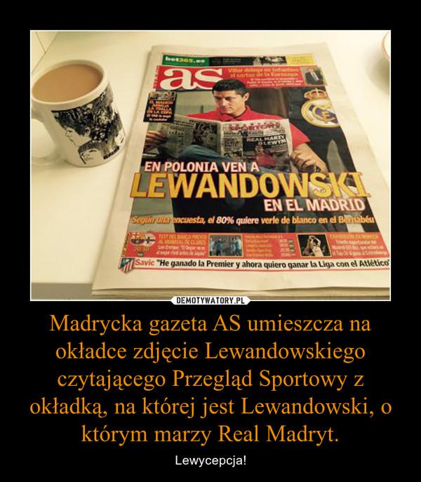 Madrycka gazeta AS umieszcza na okładce zdjęcie Lewandowskiego czytającego Przegląd Sportowy z okładką, na której jest Lewandowski, o którym marzy Real Madryt. – Lewycepcja!