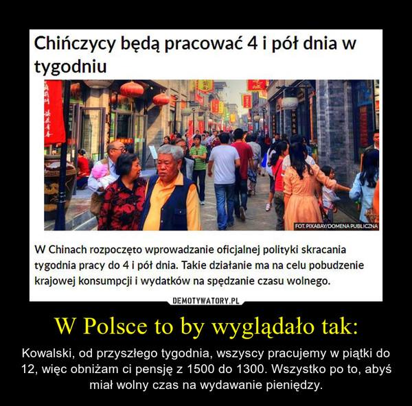 W Polsce to by wyglądało tak: – Kowalski, od przyszłego tygodnia, wszyscy pracujemy w piątki do 12, więc obniżam ci pensję z 1500 do 1300. Wszystko po to, abyś miał wolny czas na wydawanie pieniędzy.