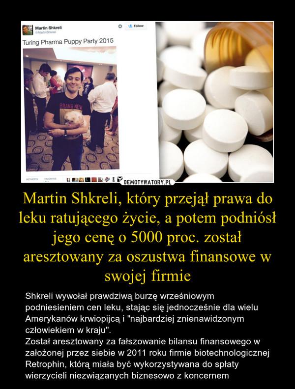"""Martin Shkreli, który przejął prawa do leku ratującego życie, a potem podniósł jego cenę o 5000 proc. został aresztowany za oszustwa finansowe w swojej firmie – Shkreli wywołał prawdziwą burzę wrześniowym podniesieniem cen leku, stając się jednocześnie dla wielu Amerykanów krwiopijcą i """"najbardziej znienawidzonym człowiekiem w kraju"""".Został aresztowany za fałszowanie bilansu finansowego w założonej przez siebie w 2011 roku firmie biotechnologicznej Retrophin, którą miała być wykorzystywana do spłaty wierzycieli niezwiązanych biznesowo z koncernem"""