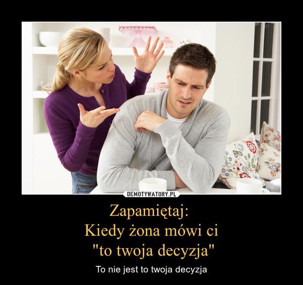 """Zapamiętaj: Kiedy żona mówi ci """"to twoja decyzja"""" – To nie jest to twoja decyzja"""