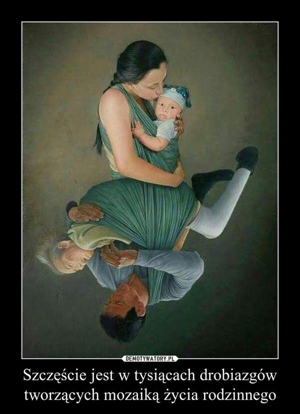 Szczęście jest w tysiącach drobiazgówtworzących mozaiką życia rodzinnego –