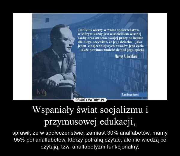 Wspaniały świat socjalizmu i przymusowej edukacji, – sprawił, że w społeczeństwie, zamiast 30% analfabetów, mamy 95% pół analfabetów, którzy potrafią czytać, ale nie wiedzą co czytają, tzw. analfabetyzm funkcjonalny.
