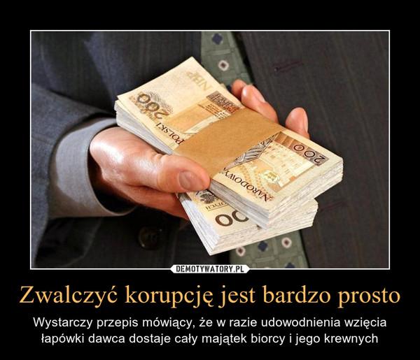 Zwalczyć korupcję jest bardzo prosto – Wystarczy przepis mówiący, że w razie udowodnienia wzięcia łapówki dawca dostaje cały majątek biorcy i jego krewnych