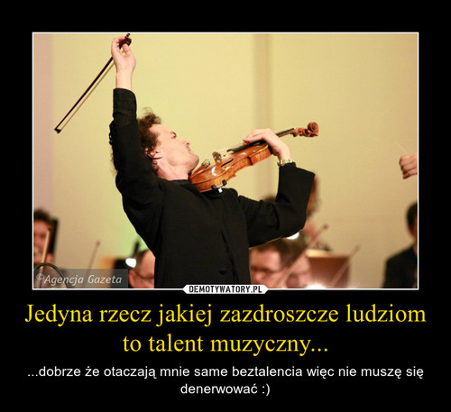 Jedyna rzecz jakiej zazdroszcze ludziom to talent muzyczny...