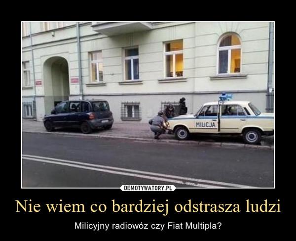 Nie wiem co bardziej odstrasza ludzi – Milicyjny radiowóz czy Fiat Multipla?