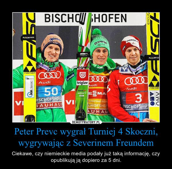 Peter Prevc wygrał Turniej 4 Skoczni, wygrywając z Severinem Freundem – Ciekawe, czy niemieckie media podały już taką informację, czy opublikują ją dopiero za 5 dni.