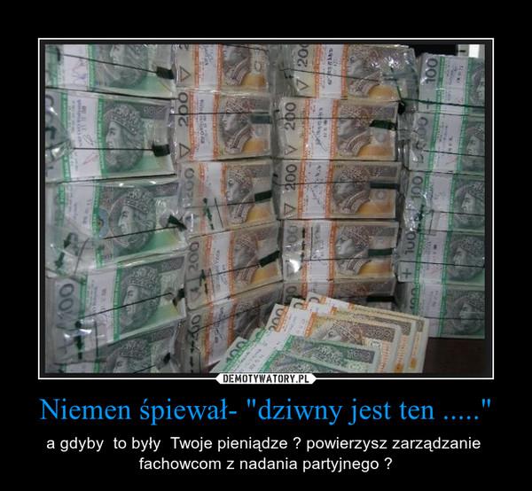"""Niemen śpiewał- """"dziwny jest ten ....."""" – a gdyby  to były  Twoje pieniądze ? powierzysz zarządzanie  fachowcom z nadania partyjnego ?"""