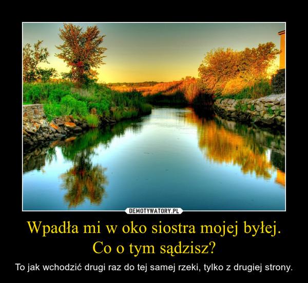 Wpadła mi w oko siostra mojej byłej.Co o tym sądzisz? – To jak wchodzić drugi raz do tej samej rzeki, tylko z drugiej strony.