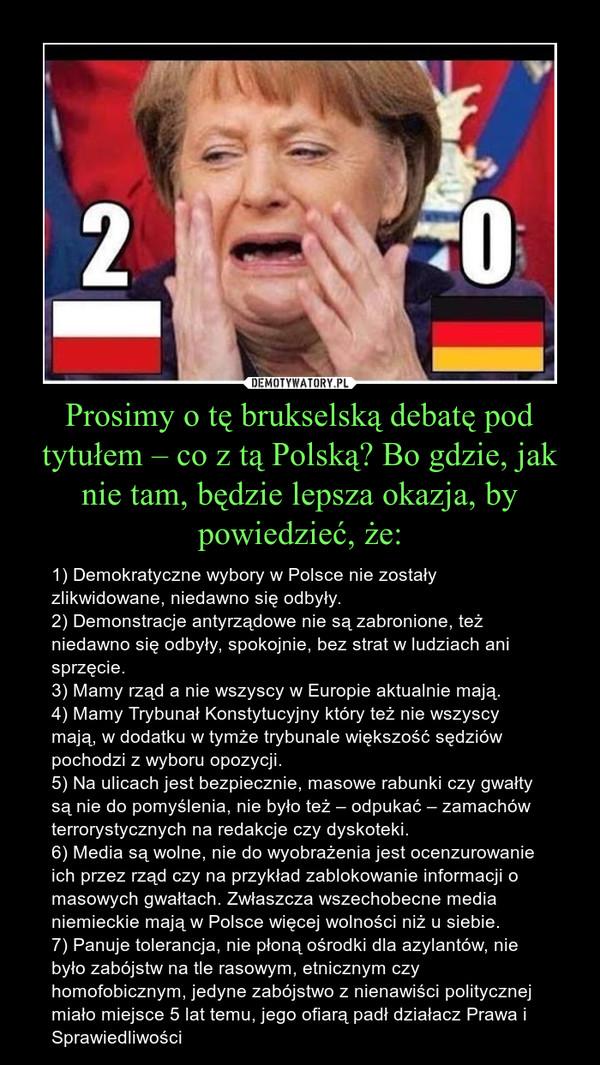 Prosimy o tę brukselską debatę pod tytułem – co z tą Polską? Bo gdzie, jak nie tam, będzie lepsza okazja, by powiedzieć, że: – 1) Demokratyczne wybory w Polsce nie zostały zlikwidowane, niedawno się odbyły.2) Demonstracje antyrządowe nie są zabronione, też niedawno się odbyły, spokojnie, bez strat w ludziach ani sprzęcie.3) Mamy rząd a nie wszyscy w Europie aktualnie mają.4) Mamy Trybunał Konstytucyjny który też nie wszyscy mają, w dodatku w tymże trybunale większość sędziów pochodzi z wyboru opozycji.5) Na ulicach jest bezpiecznie, masowe rabunki czy gwałty są nie do pomyślenia, nie było też – odpukać – zamachów terrorystycznych na redakcje czy dyskoteki.6) Media są wolne, nie do wyobrażenia jest ocenzurowanie ich przez rząd czy na przykład zablokowanie informacji o masowych gwałtach. Zwłaszcza wszechobecne media niemieckie mają w Polsce więcej wolności niż u siebie.7) Panuje tolerancja, nie płoną ośrodki dla azylantów, nie było zabójstw na tle rasowym, etnicznym czy homofobicznym, jedyne zabójstwo z nienawiści politycznej miało miejsce 5 lat temu, jego ofiarą padł działacz Prawa i Sprawiedliwości