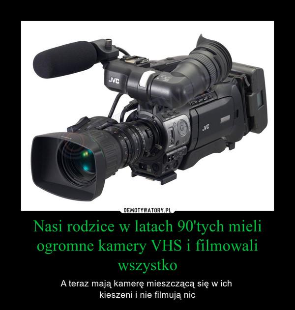 Nasi rodzice w latach 90'tych mieli ogromne kamery VHS i filmowali wszystko – A teraz mają kamerę mieszczącą się w ich kieszeni i nie filmują nic