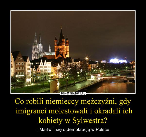 Co robili niemieccy mężczyźni, gdy imigranci molestowali i okradali ich kobiety w Sylwestra? – - Martwili się o demokrację w Polsce