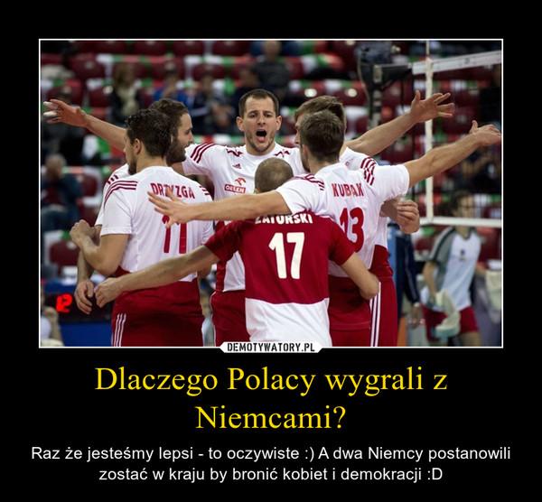 Dlaczego Polacy wygrali z Niemcami? – Raz że jesteśmy lepsi - to oczywiste :) A dwa Niemcy postanowili zostać w kraju by bronić kobiet i demokracji :D