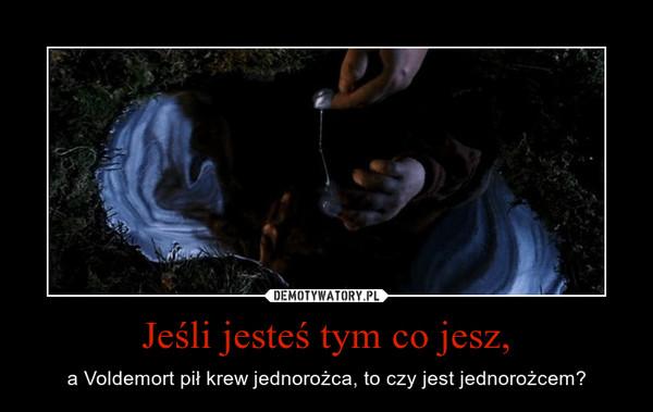 Jeśli jesteś tym co jesz, – a Voldemort pił krew jednorożca, to czy jest jednorożcem?
