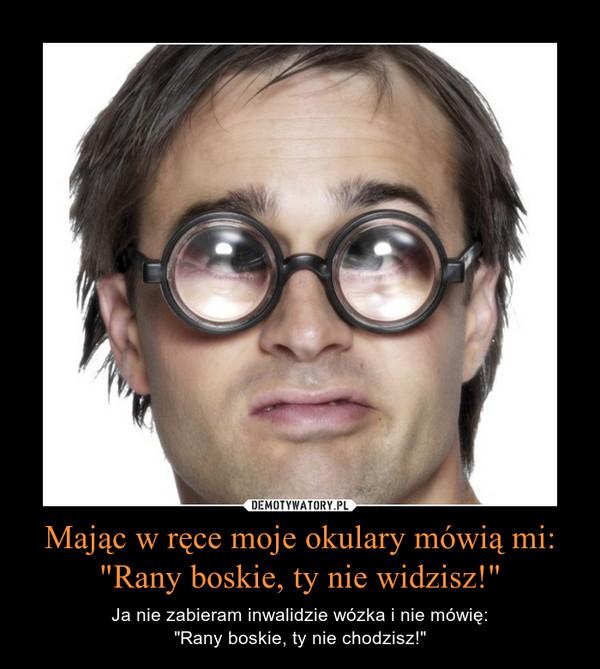 """Mając w ręce moje okulary mówią mi:""""Rany boskie, ty nie widzisz!"""" – Ja nie zabieram inwalidzie wózka i nie mówię:""""Rany boskie, ty nie chodzisz!"""""""