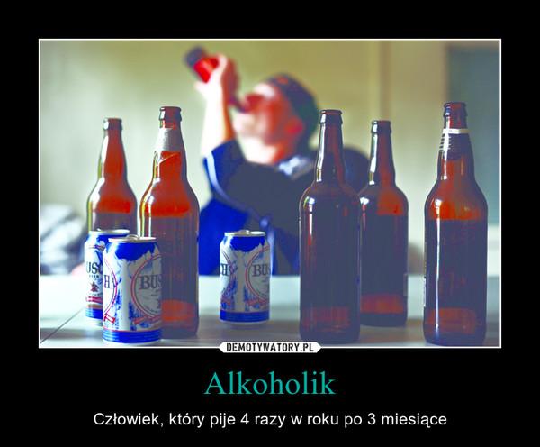 Alkoholik – Człowiek, który pije 4 razy w roku po 3 miesiące