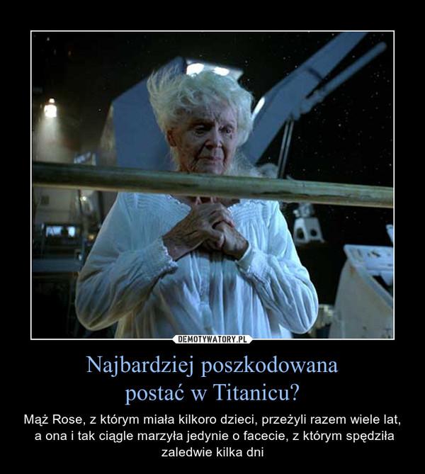 Najbardziej poszkodowanapostać w Titanicu? – Mąż Rose, z którym miała kilkoro dzieci, przeżyli razem wiele lat, a ona i tak ciągle marzyła jedynie o facecie, z którym spędziła zaledwie kilka dni