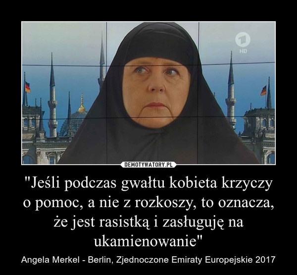 """""""Jeśli podczas gwałtu kobieta krzyczyo pomoc, a nie z rozkoszy, to oznacza,że jest rasistką i zasługuję na ukamienowanie"""" – Angela Merkel - Berlin, Zjednoczone Emiraty Europejskie 2017"""