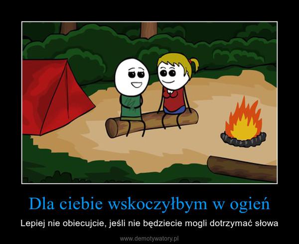 Dla ciebie wskoczyłbym w ogień – Lepiej nie obiecujcie, jeśli nie będziecie mogli dotrzymać słowa