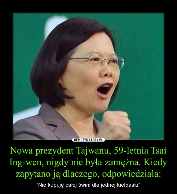 """Nowa prezydent Tajwanu, 59-letnia Tsai Ing-wen, nigdy nie była zamężna. Kiedy zapytano ją dlaczego, odpowiedziała: – """"Nie kupuję całej świni dla jednej kiełbaski"""""""