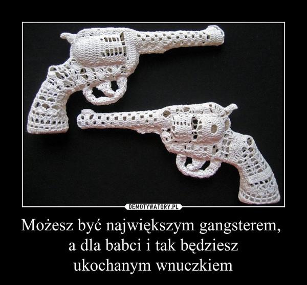 Możesz być największym gangsterem, a dla babci i tak będzieszukochanym wnuczkiem –
